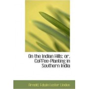 On the Indian Hills; Or, Coffee-Planting in Southern India by Arnold Edwin Lester Linden