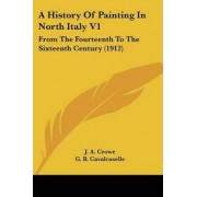 A History of Painting in North Italy V1 by J A Crowe