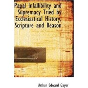 Papal Infallibility and Supremacy Tried by Ecclesiastical History, Scripture and Reason by Arthur Edward Gayer