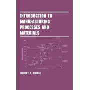 Introduction to Manufacturing Processes and Materials by Robert C. Creese