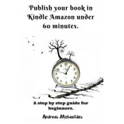 Publish Your Book in Kindle Amazon Under 60 Minutes.: A Step by Step Guide for Beginners.