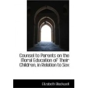 Counsel to Parents on the Moral Education of Their Children, in Relation to Sex by Elizabeth Blackwell