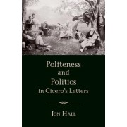 Politeness and Politics in Cicero's Letters by Jon Hall