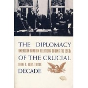 The Diplomacy of the Crucial Decade by Diane B. Kunz