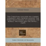 The Christian Souldier His Combat, Conquest, and Crowne Agaynst the Three Arch-Enemies of Mankind, the World, the Flesh and the Devill ... (1639) by Edward Turges