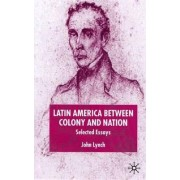 Latin America Between Colony and Nation by John Lynch