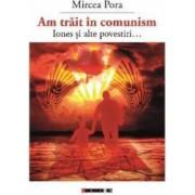 Am trait in comunism... - Mircea Pora