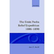 The Emin Pasha Relief Expedition, 1886-1890 by Iain R. Smith