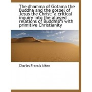 The Dhamma of Gotama the Buddha and the Gospel of Jesus the Christ; A Critical Inquiry Into the Alle by Charles Francis Aiken