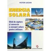 ENERGIA SOLARĂ. Ghid de captare si conversie a energiei solare pentru utilizare