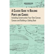 A Classic Guide to Building Punts and Canoes - Including Construction Your Own Canvas Canoes and Building a Sailing Boat by Anon.