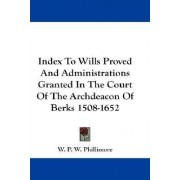 Index to Wills Proved and Administrations Granted in the Court of the Archdeacon of Berks 1508-1652 by W P Phillimore