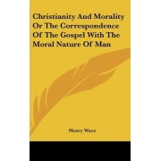 Christianity and Morality or the Correspondence of the Gospel with the Moral Nature of Man by Henry Wace