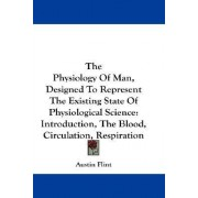 The Physiology of Man, Designed to Represent the Existing State of Physiological Science by Jr. Austin Flint