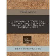 Living Water, Or, Waters for a Thirsty Soul Drawn Out in Severall Sermons Upon REV. 21 by William Bagshawe