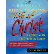 Creative Bible Lessons from the Life of Christ by Doug Fields