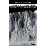 I May Be Some Time by Francis Spufford