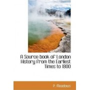 A Source Book of London History from the Earliest Times to 1800 by P Meadows