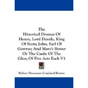 The Historical Dramas of Henry, Lord Darnly, King of Scots; John, Earl of Gowrye; And Mary's Bower or the Castle of the Glen; Of Five Acts Each V1 by Robert Dunmoor Craufurd Brown