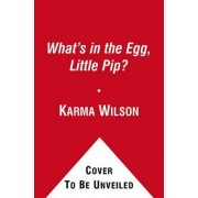 What's in the Egg, Little Pip? by Karma Wilson