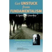 Get Unstuck from Fundamentalism - A Spiritual Journey by Robert P Crosby