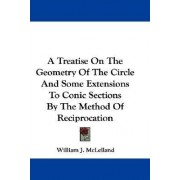 A Treatise on the Geometry of the Circle and Some Extensions to Conic Sections by the Method of Reciprocation by William J McLelland