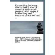 Convention Between the United States of America and Certain Powers, with Respect to the Laws and Cus by Ne Peace Conference (1st 1899 Hague