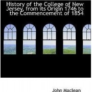 History of the College of New Jersey, from Its Origin 1746 to the Commencement of 1854 by John MacLean