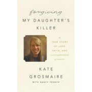 Forgiving My Daughter's Killer: A True Story of Loss, Faith, and Unexpected Grace