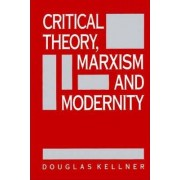 Critical Theory, Marxism, and Modernity by Douglas Kellner
