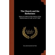 The Church and the Barbarians: Being an Outline of the History of the Church from A.D. 461 to A.D. 1003
