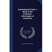 International Trade, a Study of the Economic Advantages of Commerce