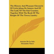 The History and Pleasant Chronicle of Little Jehan de Saintre and of the Lady of the Fair Cousins; Together with the Book of the Knight of the Tower, Landry by Antoine De La Salle