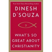 What's So Great About Christianity? by Dinesh D'Souza