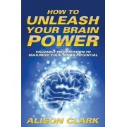 How to Unleash Your Brain Power by Miss Alison Clark