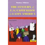 The Century of U.S.Capitalism in Latin America by Thomas F. O'Brien