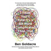 I Think You'll Find it's a Bit More Complicated Than That by Ben Goldacre