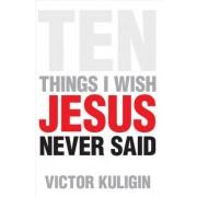 Ten Things I Wish Jesus Never Said by Victor Kuligin