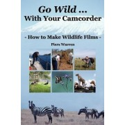 Go Wild with Your Camcorder by Piers Warren