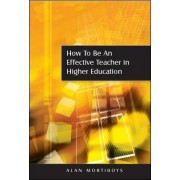 How to be an Effective Teacher in Higher Education by Alan Mortiboys