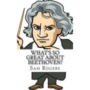 What's So Great about Beethoven? by Sam Rogers