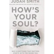 How's Your Soul?: Why Everything That Matters Starts With The Inside You by Judah Smith