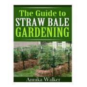 The Guide to Straw Bale Gardening by Annika Walker
