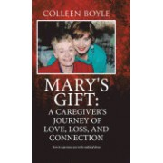 Mary's Gift: A Caregiver's Journey of Love, Loss, and Connection: How to Experience Joy in the Midst of Chaos