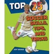 Top 25 Soccer Skills, Tips, and Tricks by Jeff Savage