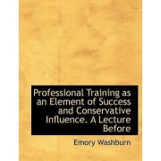 Professional Training as an Element of Success and Conservative Influence. a Lecture Before by Emory Washburn