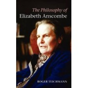 The Philosophy of Elizabeth Anscombe by Roger Teichmann