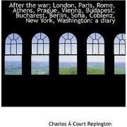 After the War; London, Paris, Rome, Athens, Prague, Vienna, Budapest, Bucharest, Berlin, Sofia, Cobl by Charles Repington