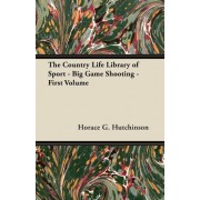 The Country Life Library of Sport - Big Game Shooting - First Volume by Horace G. Hutchinson