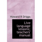 Live Language Lessons; Teachers' Manual by Howard R Driggs